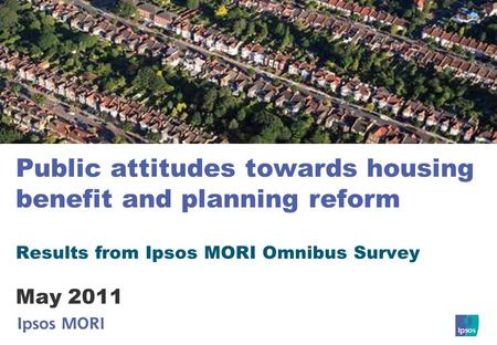 Public attitudes towards housing benefit and planning reform Results from Ipsos MORI Omnibus Survey May 2011.