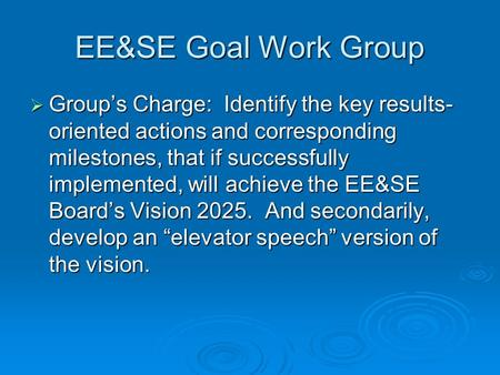 EE&SE Goal Work Group  Group's Charge: Identify the key results- oriented actions and corresponding milestones, that if successfully implemented, will.