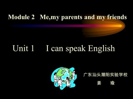 Module 2 Me,my parents and my friends Unit 1 I can speak English 广东汕头潮阳实验学校 姜 瑜.