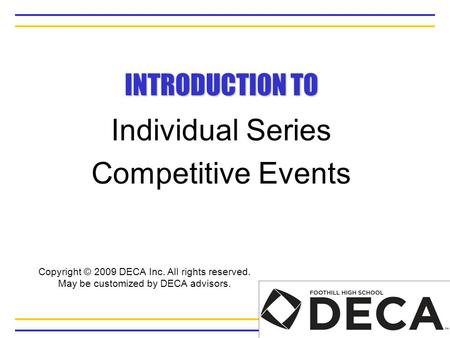 INTRODUCTION TO Individual Series Competitive Events Copyright © 2009 DECA Inc. All rights reserved. May be customized by DECA advisors.