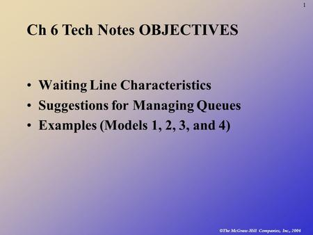 © The McGraw-Hill Companies, Inc., 2004 1 Waiting Line Characteristics Suggestions for Managing Queues Examples (Models 1, 2, 3, and 4) Ch 6 Tech Notes.