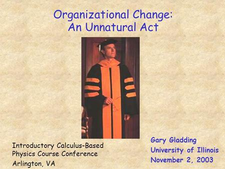 Organizational Change: An Unnatural Act Gary Gladding University of Illinois November 2, 2003 Introductory Calculus-Based Physics Course Conference Arlington,