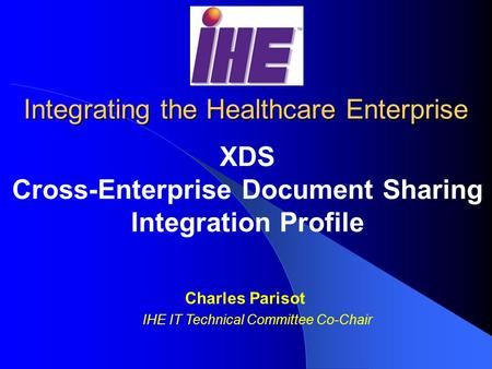 Integrating the Healthcare Enterprise XDS Cross-Enterprise Document Sharing Integration Profile Charles Parisot IHE IT Technical Committee Co-Chair.