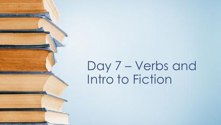 Day 7 – Verbs and Intro to Fiction. Objectives Understand and identify the importance of verbs and their usage. Analyze a work of fiction for the effects.