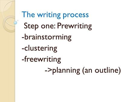 The writing process Step one: Prewriting -brainstorming -clustering -freewriting ->planning (an outline)