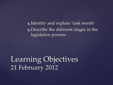  Identify and explain 'task words'  Describe the different stages in the legislative process Learning Objectives 21 February 2012.