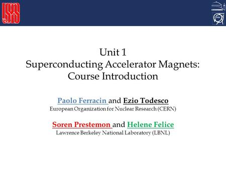 Unit 1 Superconducting Accelerator Magnets: Course Introduction Paolo Ferracin and Ezio Todesco European Organization for Nuclear Research (CERN) Soren.