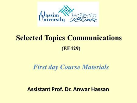 (EE429) First day Course Materials Assistant Prof. Dr. Anwar Hassan Selected Topics Communications.
