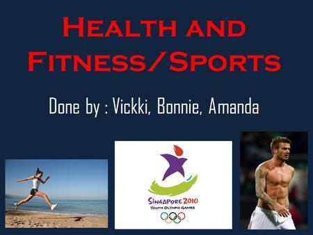 Health and Fitness/Sports Done by : Vickki, Bonnie, Amanda.