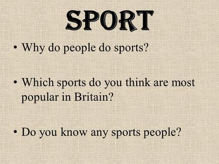 Sport Why do people do sports? Which sports do you think are most popular in Britain? Do you know any sports people?