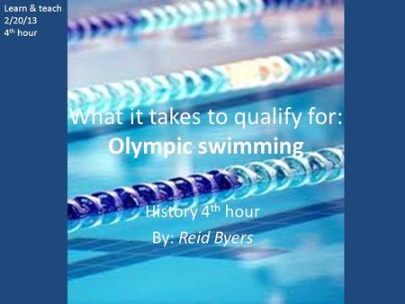 What it takes to qualify for: Olympic swimming History 4 th hour By: Reid Byers Learn & teach 2/20/13 4 th hour.