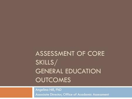 ASSESSMENT OF CORE SKILLS/ GENERAL EDUCATION OUTCOMES Angelina Hill, PhD Associate Director, Office of Academic Assessment.