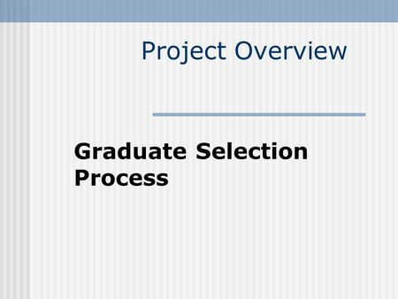 Project Overview Graduate Selection Process Project Goal Automate the Selection Process.
