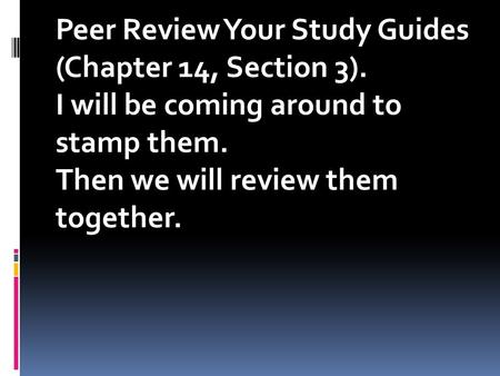 Peer Review Your Study Guides (Chapter 14, Section 3). I will be coming around to stamp them. Then we will review them together.