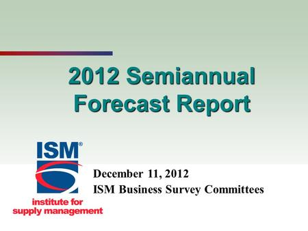 1 2012 Semiannual Forecast Report December 11, 2012 ISM Business Survey Committees.