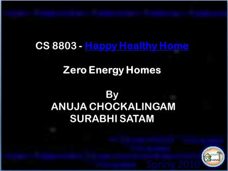 SPRING 2010 Spring 2010 CS 8803 - Happy Healthy Home Zero Energy Homes By ANUJA CHOCKALINGAM SURABHI SATAMHappy Healthy Home.