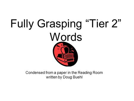 "Fully Grasping ""Tier 2"" Words Condensed from a paper in the Reading Room written by Doug Buehl."