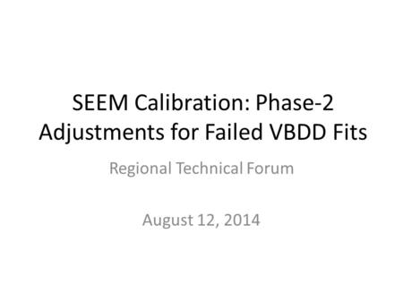 SEEM Calibration: Phase-2 Adjustments for Failed VBDD Fits Regional Technical Forum August 12, 2014.