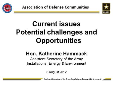 Assistant Secretary of the Army (Installations, Energy & Environment) DRAFT DECK Current issues Potential challenges and Opportunities Hon. Katherine Hammack.