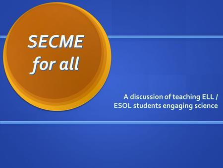 SECME for all A discussion of teaching ELL / ESOL students engaging science.