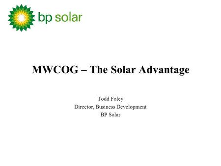 MWCOG – The Solar Advantage Todd Foley Director, Business Development BP Solar.