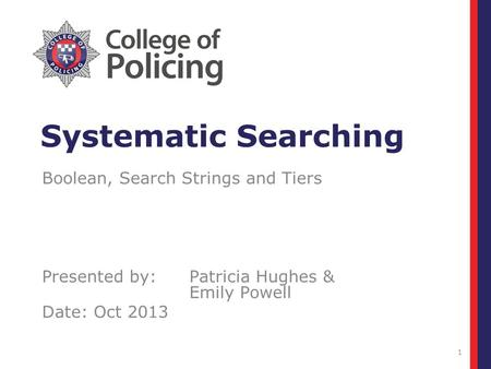 1 Systematic Searching Boolean, Search Strings and Tiers Presented by:Patricia Hughes & Emily Powell Date: Oct 2013.