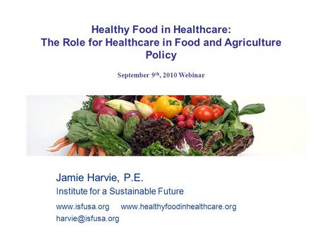 Jamie Harvie, P.E. Institute for a Sustainable Future   Healthy Food in Healthcare: The.