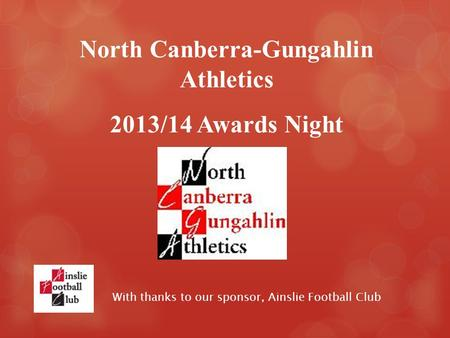 With thanks to our sponsor, Ainslie Football Club North Canberra-Gungahlin Athletics 2013/14 Awards Night.