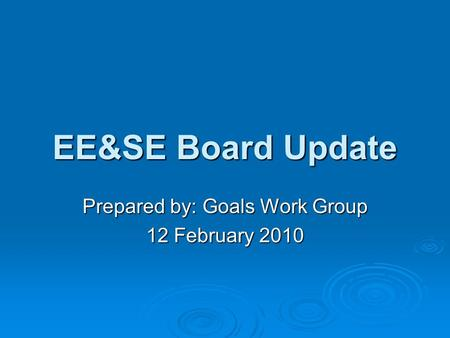 EE&SE Board Update Prepared by: Goals Work Group 12 February 2010.