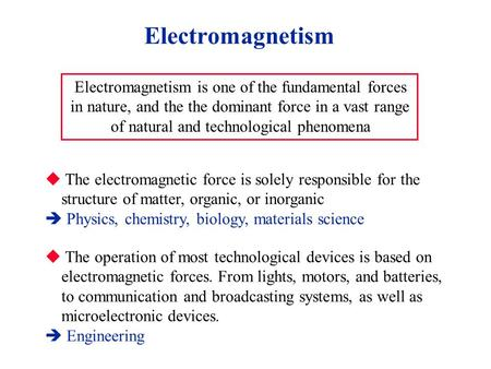 Electromagnetism Electromagnetism is one of the fundamental forces in nature, and the the dominant force in a vast range of natural and technological phenomena.