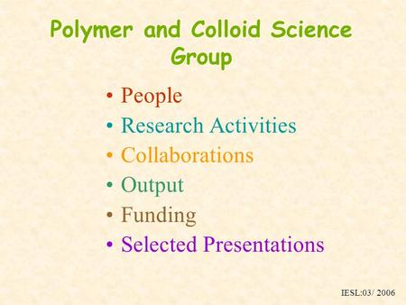 Polymer and Colloid Science Group People Research Activities Collaborations Output Funding Selected Presentations IESL:03/ 2006.