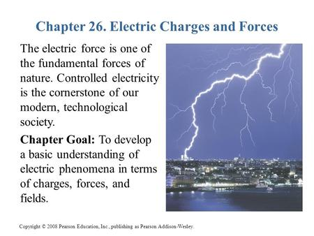 Copyright © 2008 Pearson Education, Inc., publishing as Pearson Addison-Wesley. Chapter 26. Electric Charges and Forces The electric force is one of the.