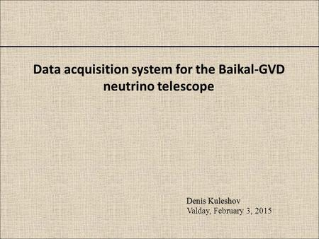Data acquisition system for the Baikal-GVD neutrino telescope Denis Kuleshov Valday, February 3, 2015.