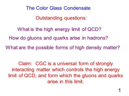 The Color Glass Condensate Outstanding questions: What is the high energy limit of QCD? How do gluons and quarks arise in hadrons? What are the possible.