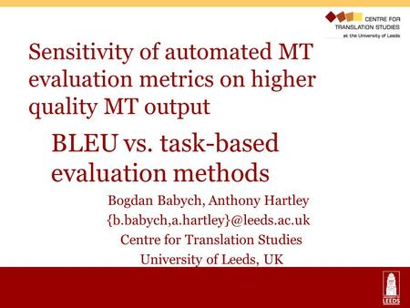 Sensitivity of automated MT evaluation metrics on higher quality MT output Bogdan Babych, Anthony Hartley Centre for <strong>Translation</strong>.