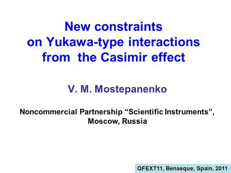 "New constraints on Yukawa-type interactions from the Casimir effect V. M. Mostepanenko Noncommercial Partnership ""Scientific Instruments"", Moscow, Russia."