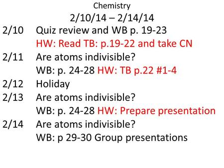 Chemistry 2/10/14 – 2/14/14 2/10Quiz review and WB p. 19-23 HW: Read TB: p.19-22 and take CN 2/11Are atoms indivisible? WB: p. 24-28 HW: TB p.22 #1-4 2/12Holiday.