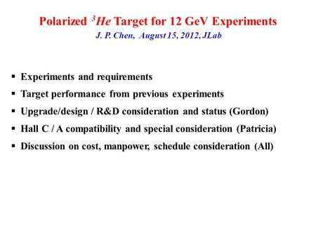 Polarized 3 He Target for 12 GeV Experiments J. P. Chen, August 15, 2012, JLab  Experiments and requirements  Target performance from previous experiments.