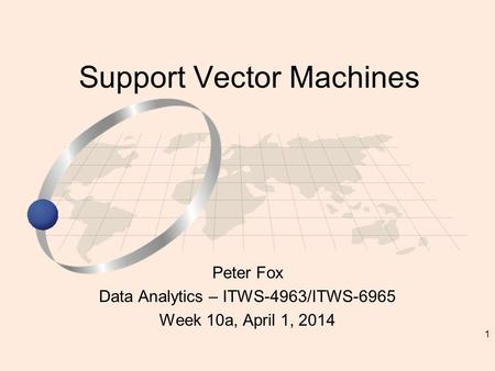 1 Peter Fox Data Analytics – ITWS-4963/ITWS-6965 Week 10a, April 1, 2014 Support Vector Machines.
