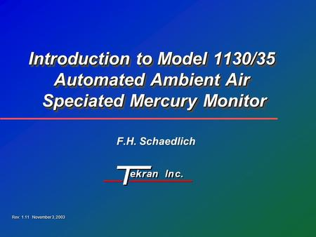 Introduction to Model 1130/35 Automated Ambient Air Speciated Mercury Monitor F.H. Schaedlich Rev: 1.11 November 3, 2003.