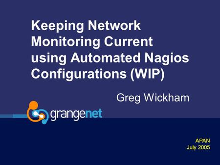 Keeping Network Monitoring Current using Automated Nagios Configurations (WIP) Greg Wickham APAN July 2005.