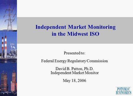 1 Independent Market Monitoring in the Midwest ISO Presented to: Federal Energy Regulatory Commission David B. Patton, Ph.D. Independent Market Monitor.