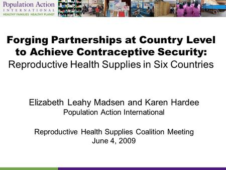 Forging Partnerships at Country Level to Achieve Contraceptive Security: Reproductive Health Supplies in Six Countries Elizabeth Leahy Madsen and Karen.