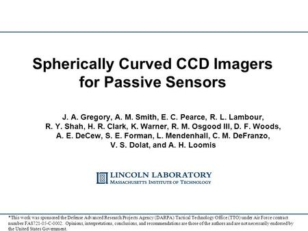Spherically Curved CCD Imagers for Passive Sensors J. A. Gregory, A. M. Smith, E. C. Pearce, R. L. Lambour, R. Y. Shah, H. R. Clark, K. Warner, R. M. Osgood.