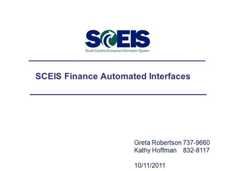 Greta Robertson 737-9660 Kathy Hoffman 832-8117 10/11/2011 SCEIS Finance Automated Interfaces.