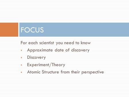 For each scientist you need to know  Approximate date of discovery  Discovery  Experiment/Theory  Atomic Structure from their perspective FOCUS.