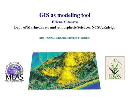GIS as modeling tool Helena Mitasova Dept. of Marine, Earth and Atmospheric Sciences, NCSU, Raleigh