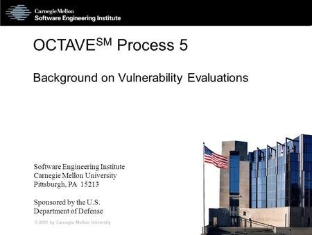 © 2001 by Carnegie Mellon University SS5 -1 OCTAVE SM Process 5 Background on Vulnerability Evaluations Software Engineering Institute Carnegie Mellon.