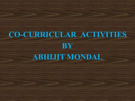 CO-CURRICULAR ACTIVITIES BY ABHIJIT MONDAL. Co-curricular Activities  Introduction: Co-curricular activities are an integral part of curriculum which.
