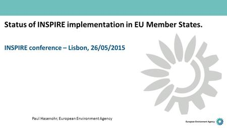 Status of INSPIRE implementation in EU Member States. INSPIRE conference – Lisbon, 26/05/2015 Paul Hasenohr, European Environment Agency.